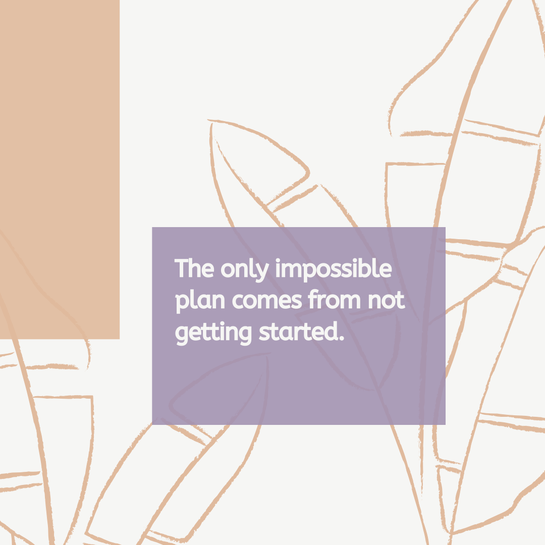 THE ONLY IMPOSSIBLE PLAN COMES FROM NOT GETTING STARTED