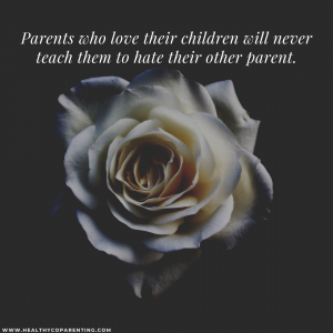 PARENTS THAT LOVE THEIR CHILDREN WILL NEVER TEACH THEM TO HATE THEIR OTHER PARENT